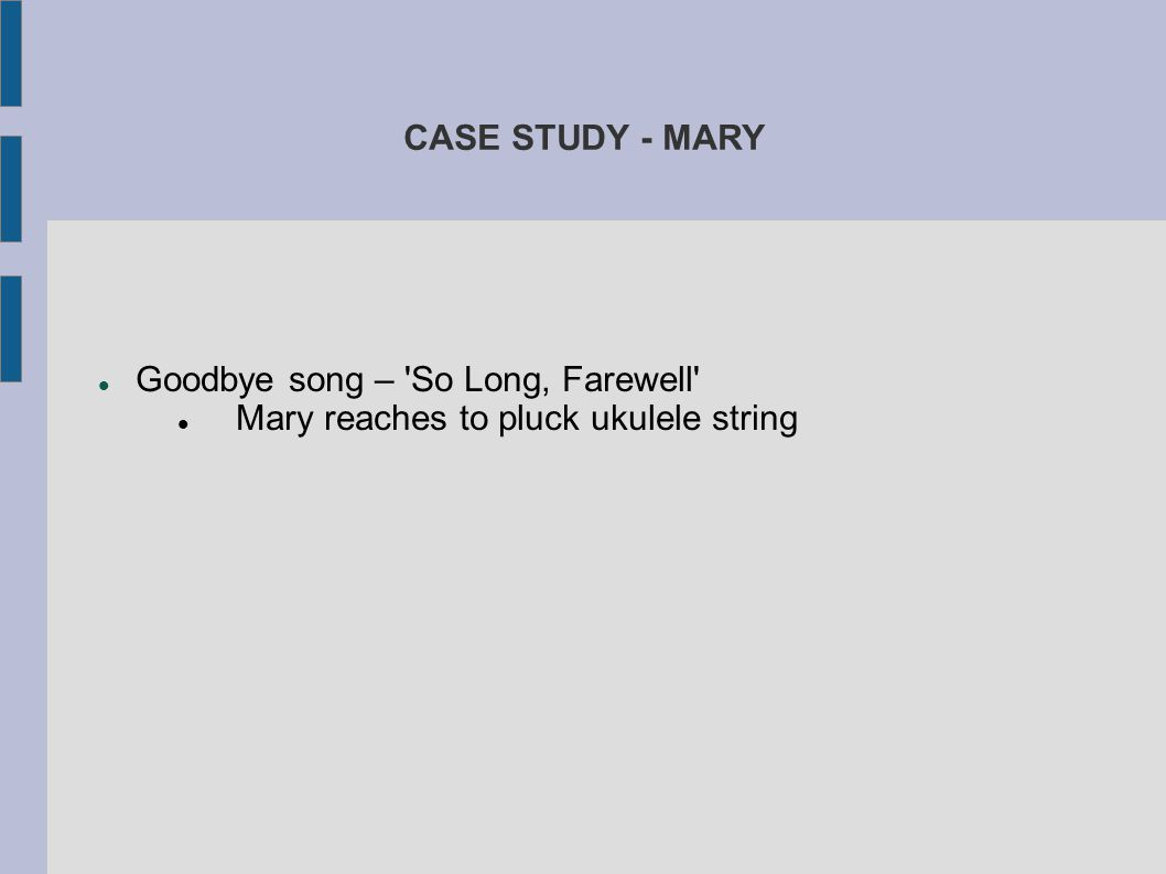 CASE STUDY - MARY Goodbye song – So Long, Farewell Mary reaches to pluck ukulele string.