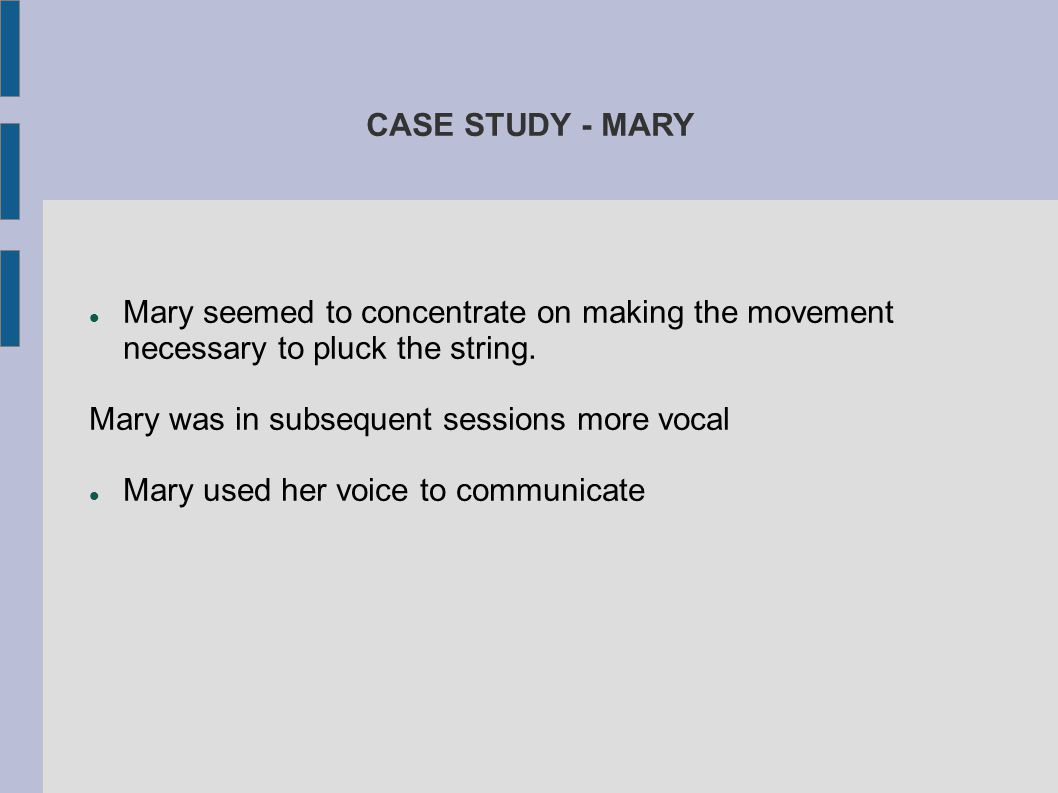 CASE STUDY - MARY Mary seemed to concentrate on making the movement necessary to pluck the string. Mary was in subsequent sessions more vocal.