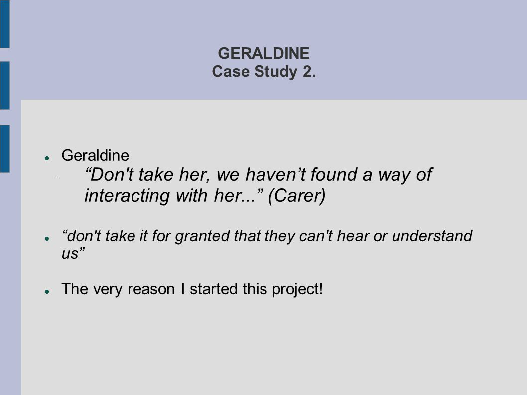 GERALDINE Case Study 2. Geraldine. Don t take her, we haven't found a way of interacting with her... (Carer)