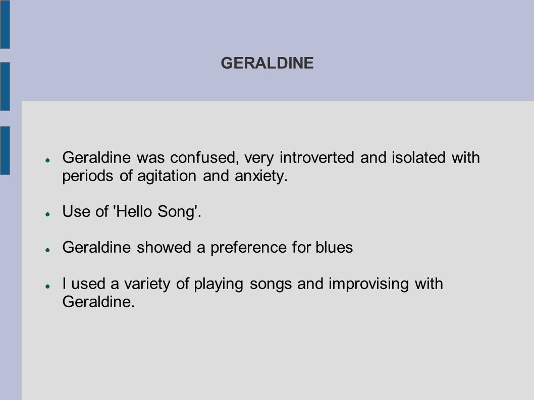 GERALDINE Geraldine was confused, very introverted and isolated with periods of agitation and anxiety.