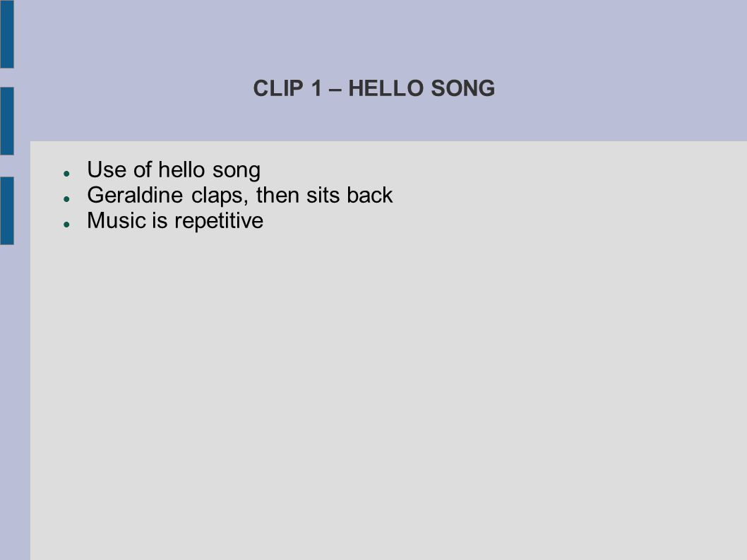 CLIP 1 – HELLO SONG Use of hello song. Geraldine claps, then sits back. Music is repetitive.