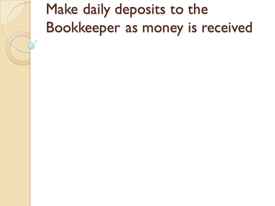 Make daily deposits to the Bookkeeper as money is received