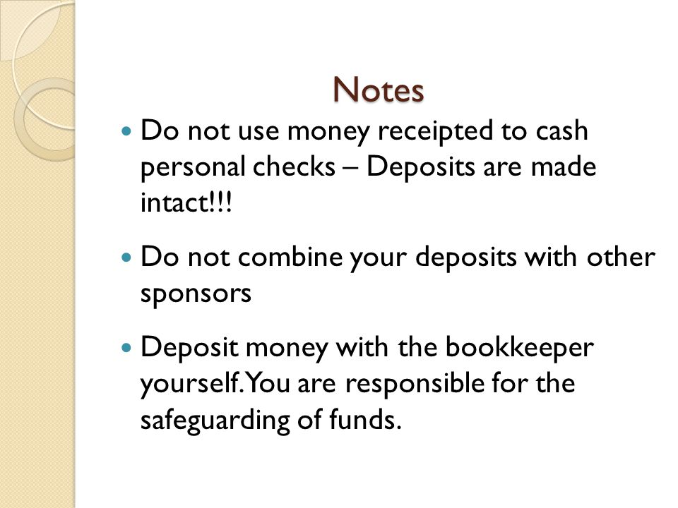 Notes Do not use money receipted to cash personal checks – Deposits are made intact!!! Do not combine your deposits with other sponsors.