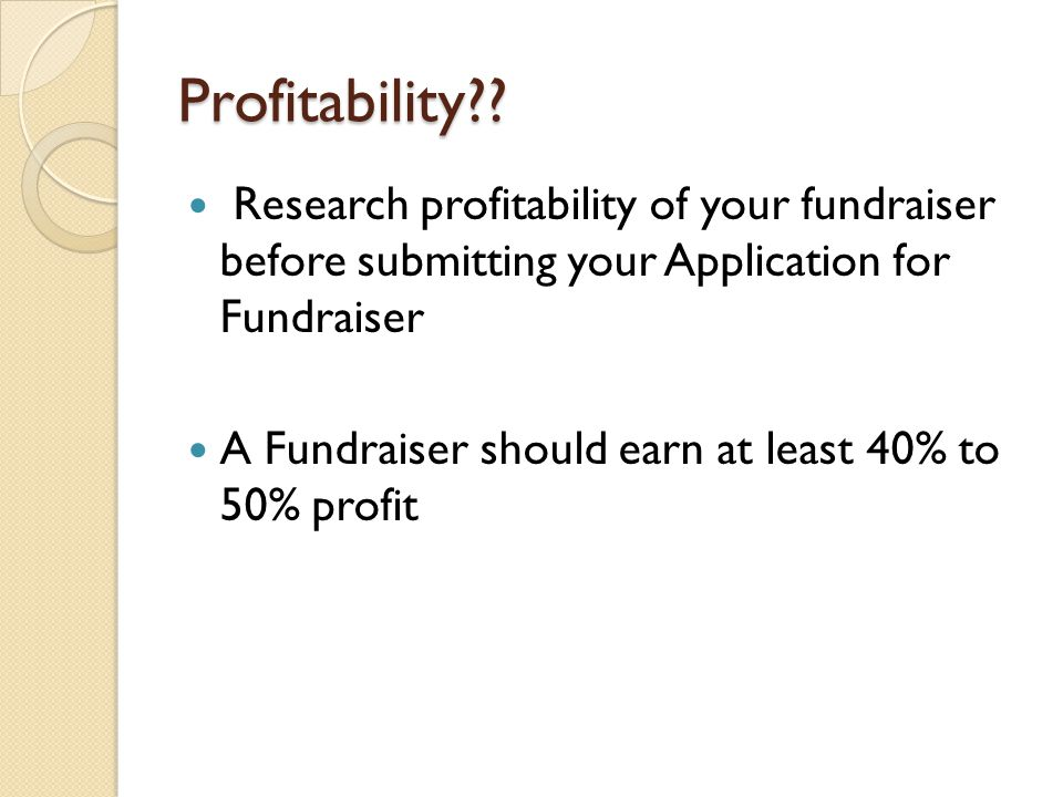 Profitability Research profitability of your fundraiser before submitting your Application for Fundraiser.