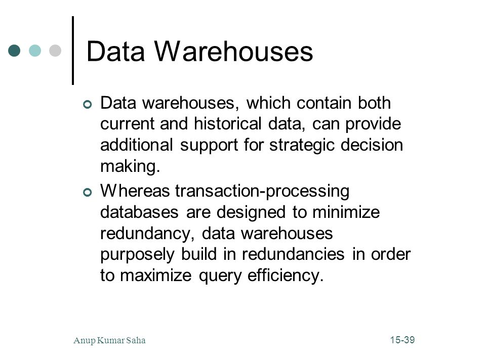 Data Warehouses Data warehouses, which contain both current and historical data, can provide additional support for strategic decision making.