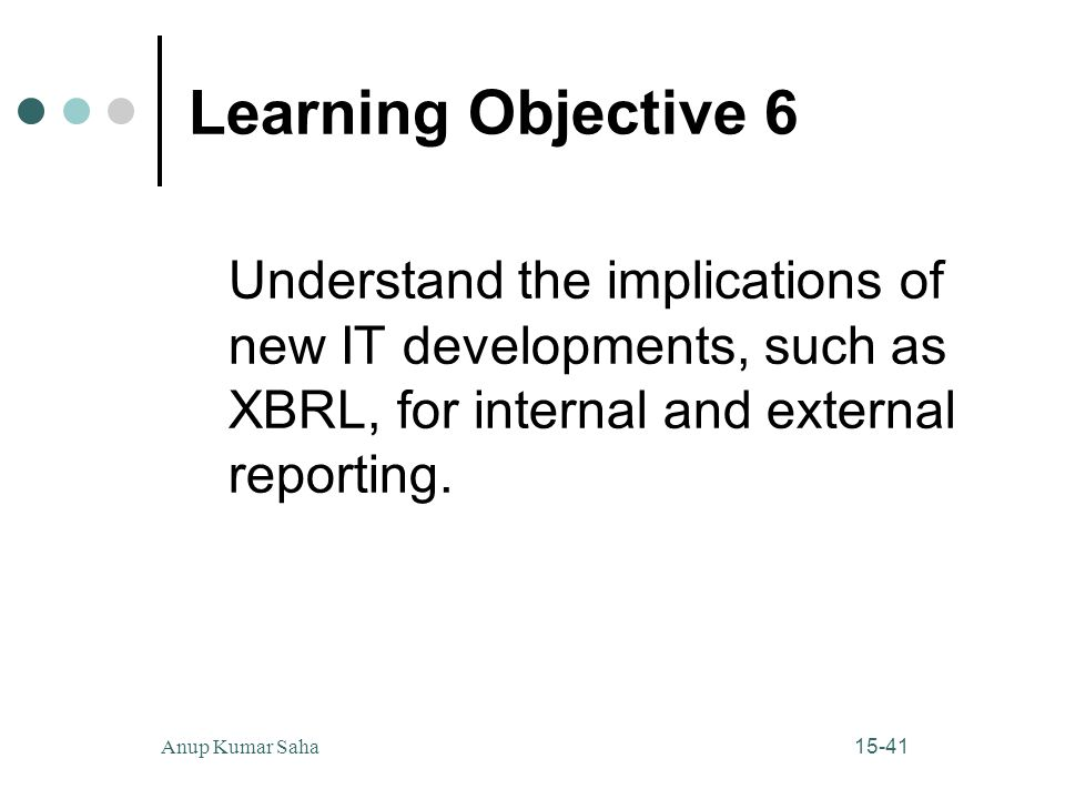 Learning Objective 6 Understand the implications of new IT developments, such as XBRL, for internal and external reporting.