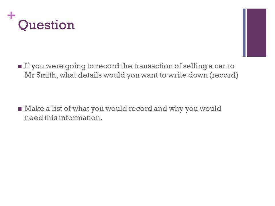 Question If you were going to record the transaction of selling a car to Mr Smith, what details would you want to write down (record)