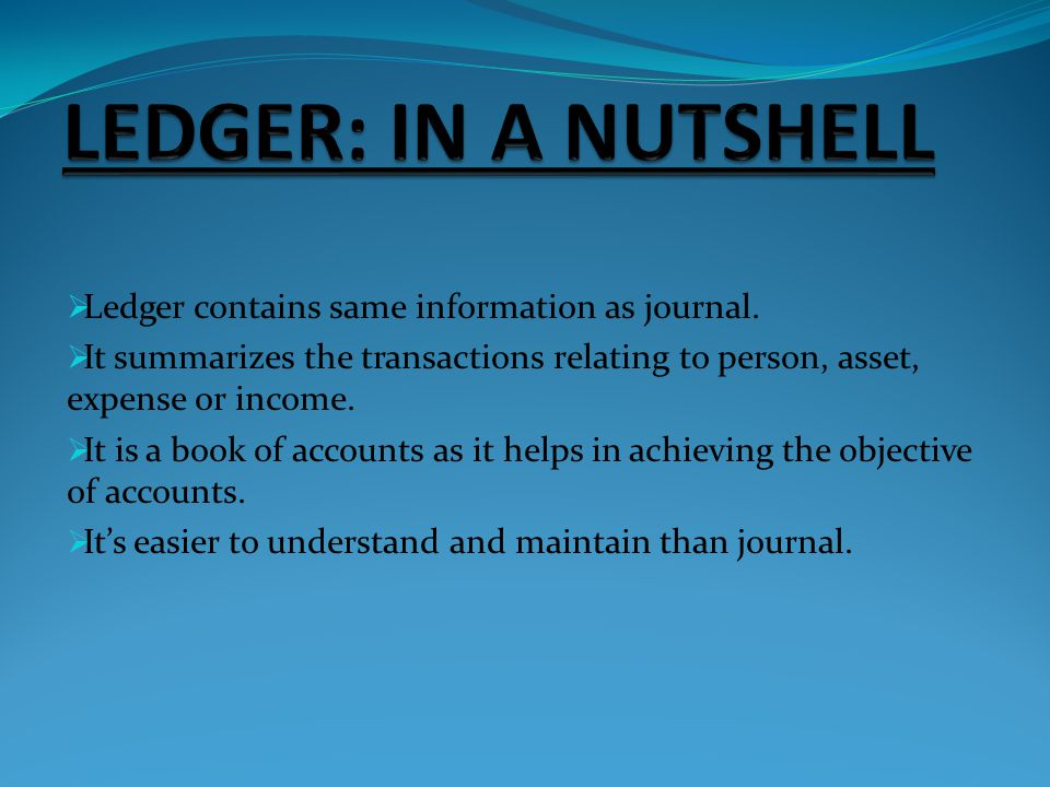 LEDGER: IN A NUTSHELL Ledger contains same information as journal.