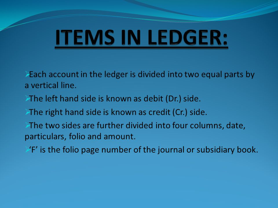 ITEMS IN LEDGER: Each account in the ledger is divided into two equal parts by a vertical line. The left hand side is known as debit (Dr.) side.