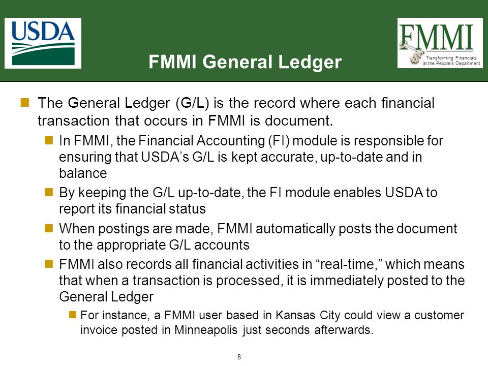FMMI General Ledger The General Ledger (G/L) is the record where each financial transaction that occurs in FMMI is document.