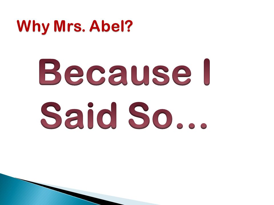 Why Mrs. Abel Because I Said So…
