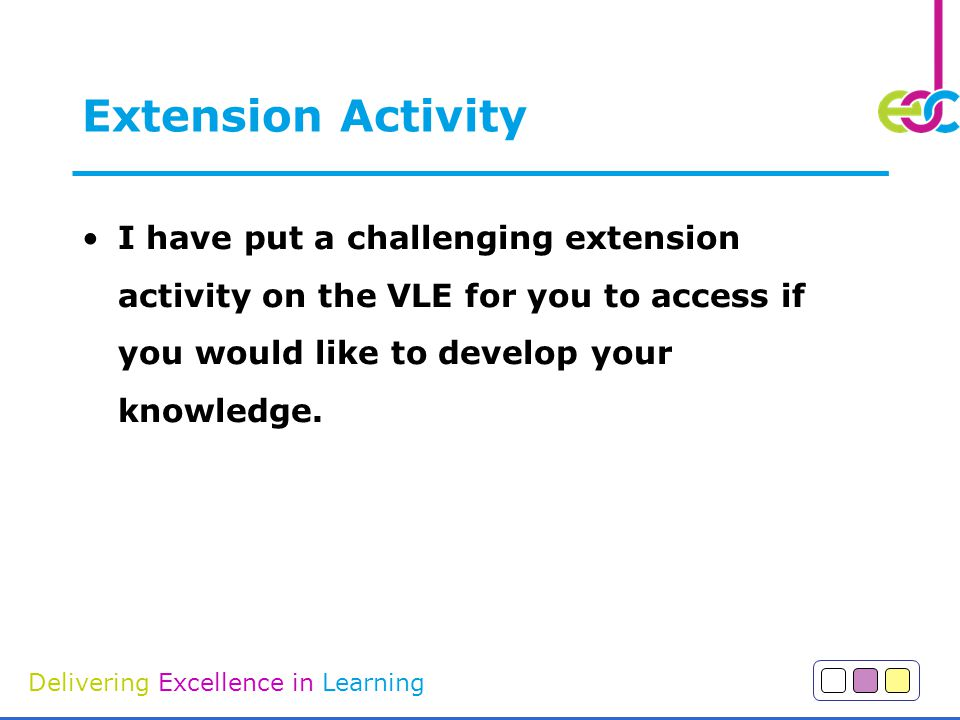 Extension Activity I have put a challenging extension activity on the VLE for you to access if you would like to develop your knowledge.