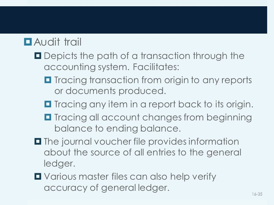 Audit trail Depicts the path of a transaction through the accounting system. Facilitates: