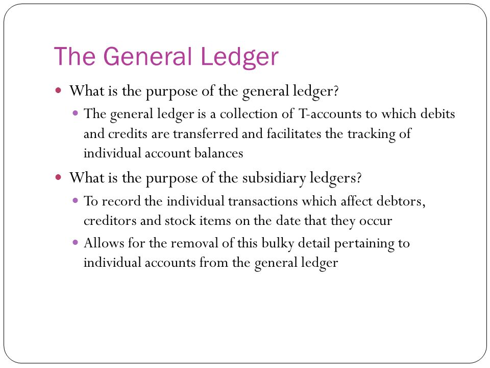 The General Ledger What is the purpose of the general ledger