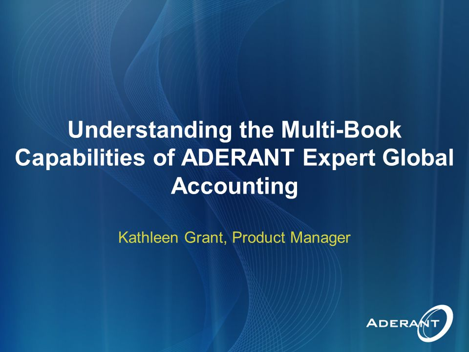 Understanding the Multi-Book Capabilities of ADERANT Expert Global Accounting Kathleen Grant, Product Manager