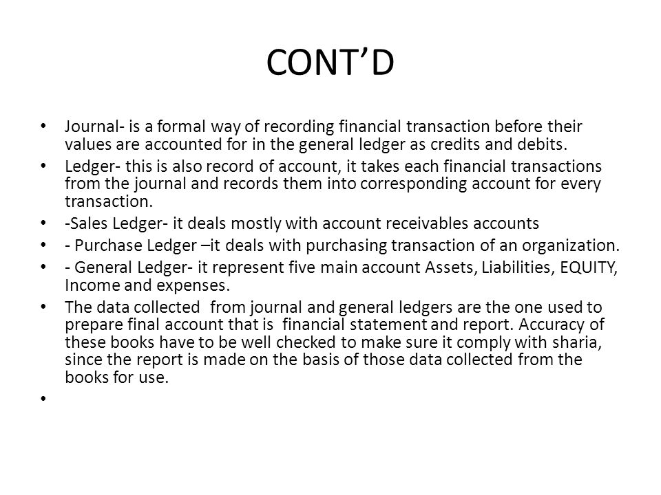CONT'D Journal- is a formal way of recording financial transaction before their values are accounted for in the general ledger as credits and debits.