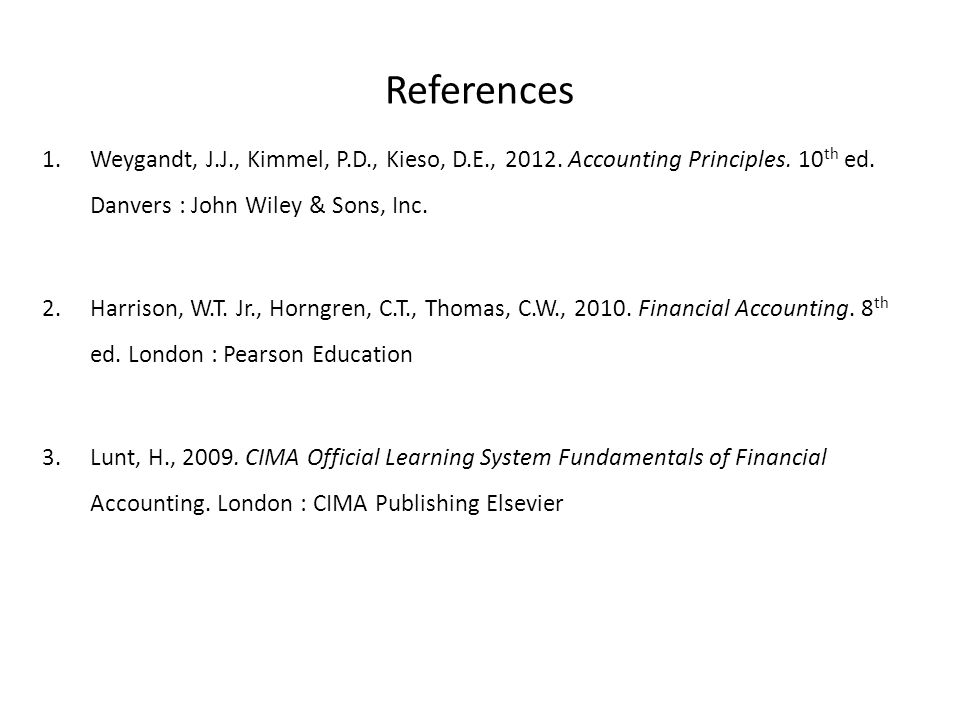 References Weygandt, J.J., Kimmel, P.D., Kieso, D.E., 2012. Accounting Principles. 10th ed. Danvers : John Wiley & Sons, Inc.