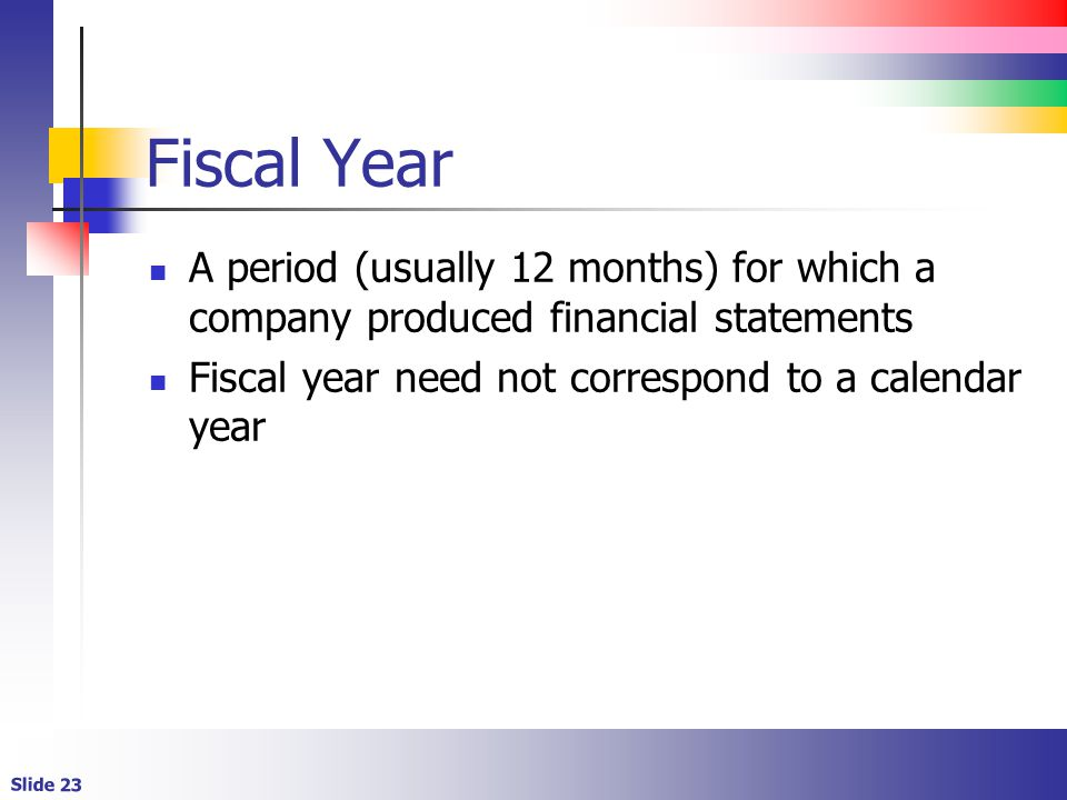 Fiscal Year A period (usually 12 months) for which a company produced financial statements.