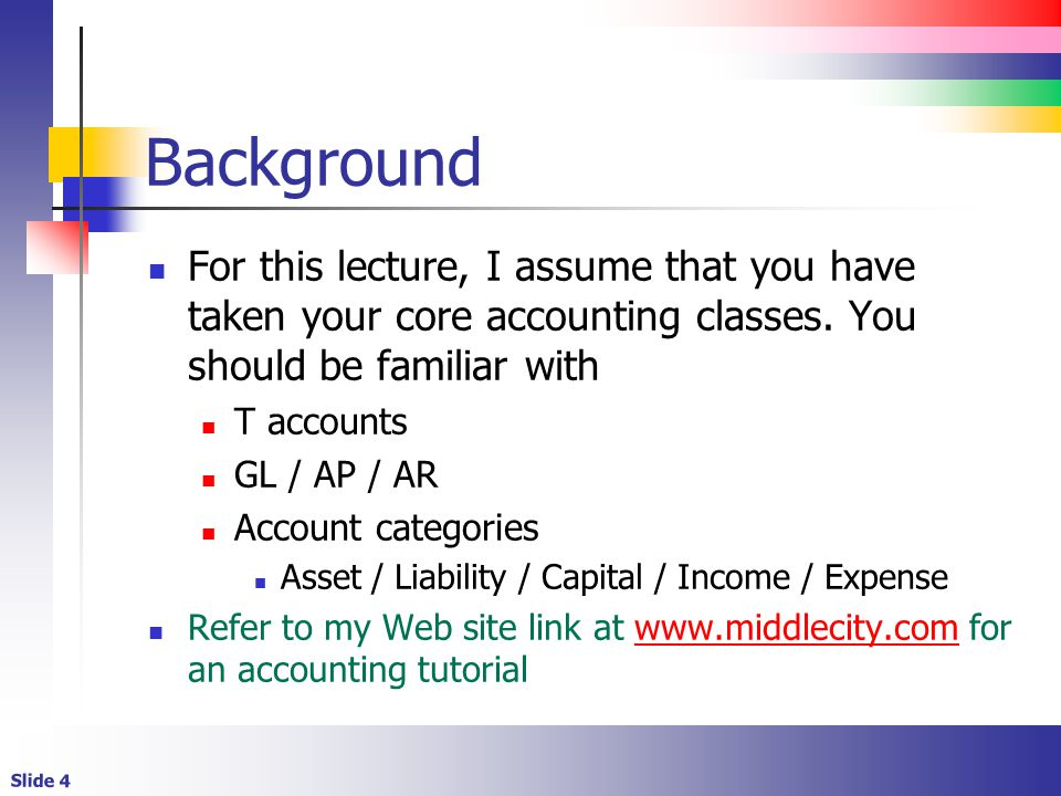 Background For this lecture, I assume that you have taken your core accounting classes. You should be familiar with.