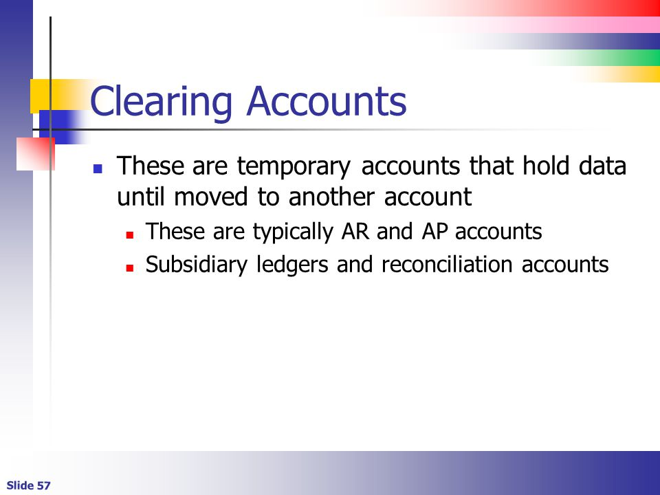 Clearing Accounts These are temporary accounts that hold data until moved to another account. These are typically AR and AP accounts.