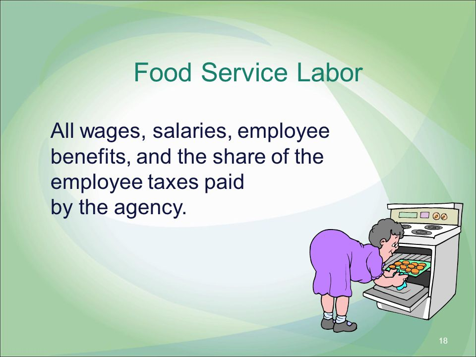 Food Service Labor All wages, salaries, employee benefits, and the share of the employee taxes paid by the agency.