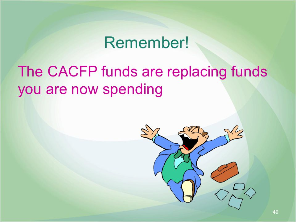 Remember! The CACFP funds are replacing funds you are now spending