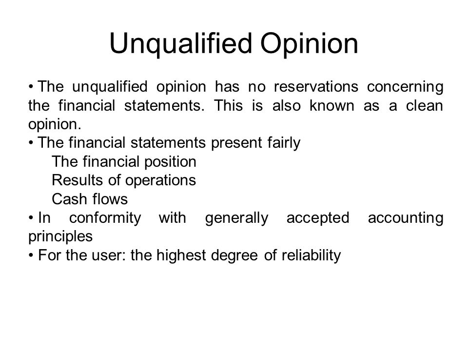 Unqualified Opinion The unqualified opinion has no reservations concerning the financial statements. This is also known as a clean opinion.