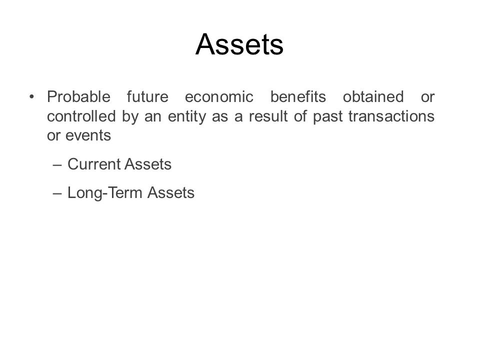 Assets Probable future economic benefits obtained or controlled by an entity as a result of past transactions or events.