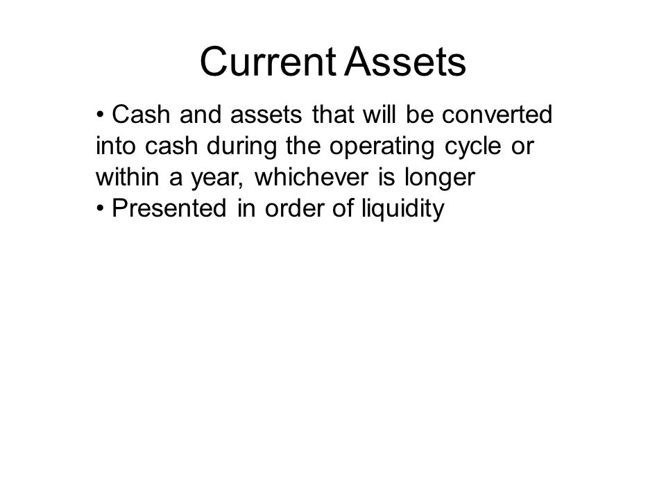 Current Assets Cash and assets that will be converted into cash during the operating cycle or within a year, whichever is longer.