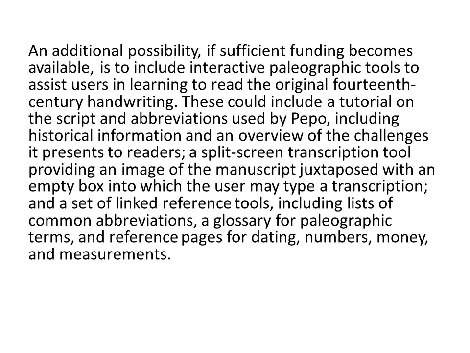 An additional possibility, if sufficient funding becomes available, is to include interactive paleographic tools to assist users in learning to read the original fourteenth-century handwriting.