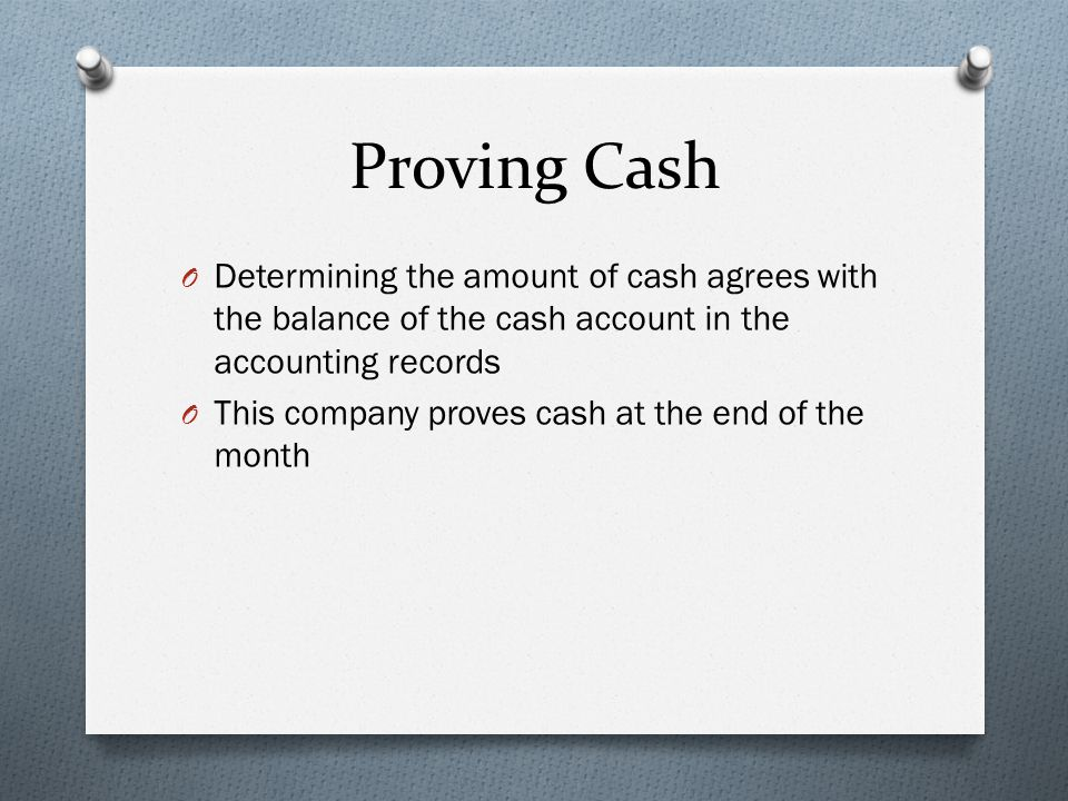 Proving Cash Determining the amount of cash agrees with the balance of the cash account in the accounting records.