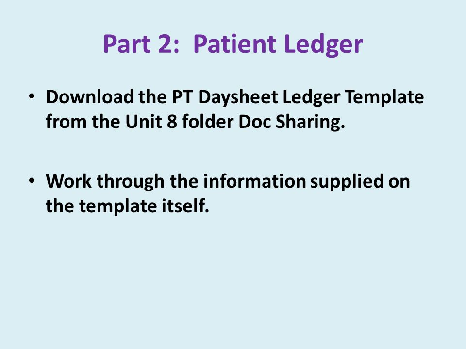Part 2: Patient Ledger Download the PT Daysheet Ledger Template from the Unit 8 folder Doc Sharing.