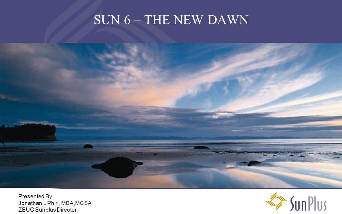SUN 6 – THE NEW DAWN Presented By Jonathan L Phiri, MBA,MCSA