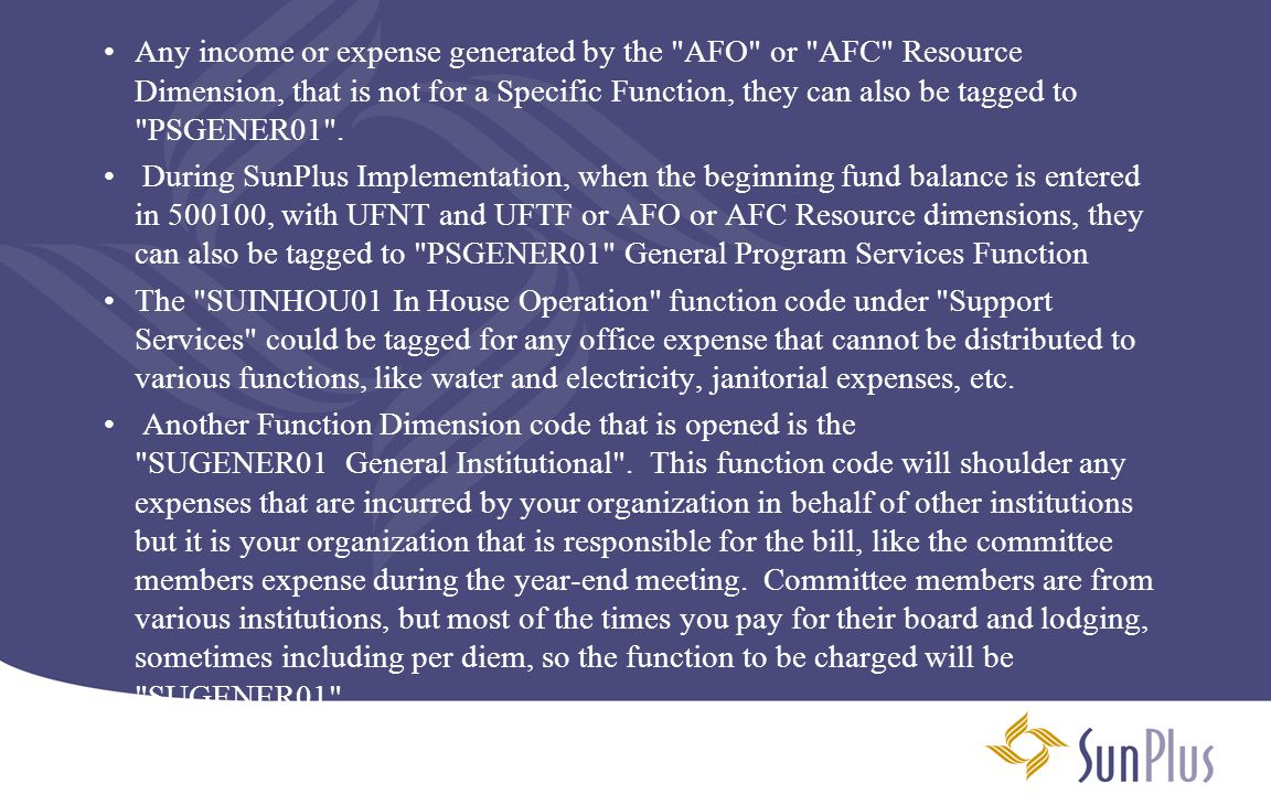Any income or expense generated by the AFO or AFC Resource Dimension, that is not for a Specific Function, they can also be tagged to PSGENER01 .