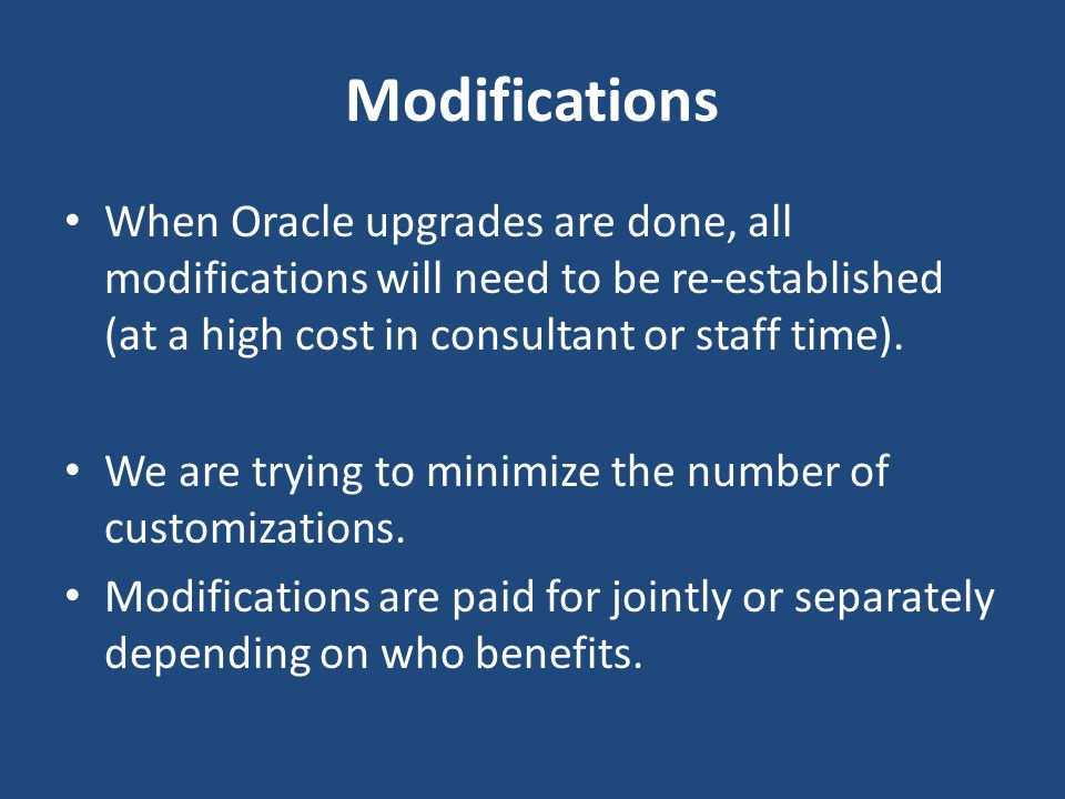 Modifications When Oracle upgrades are done, all modifications will need to be re-established (at a high cost in consultant or staff time).