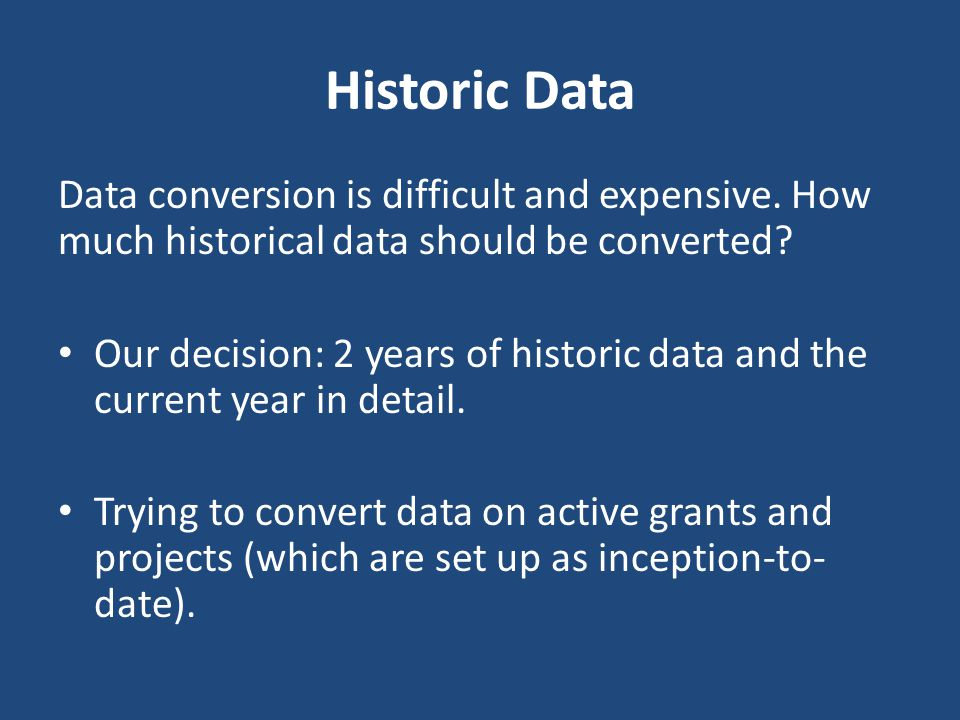 Historic Data Data conversion is difficult and expensive. How much historical data should be converted
