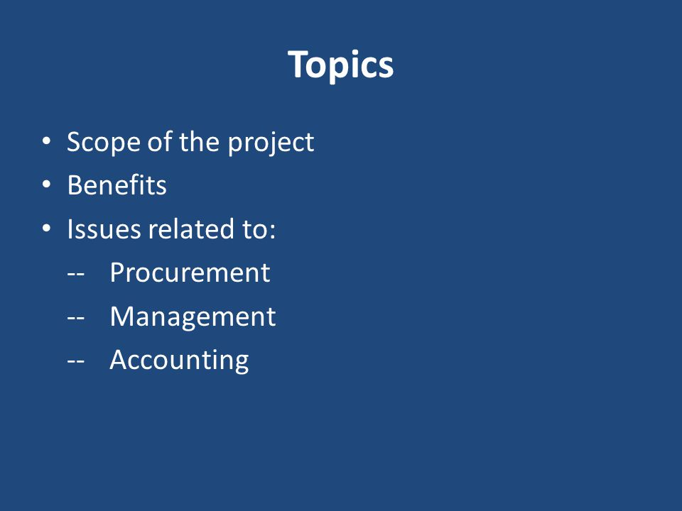 Topics Scope of the project Benefits Issues related to: -- Procurement