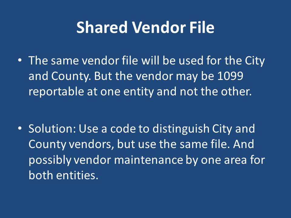 Shared Vendor File The same vendor file will be used for the City and County. But the vendor may be 1099 reportable at one entity and not the other.