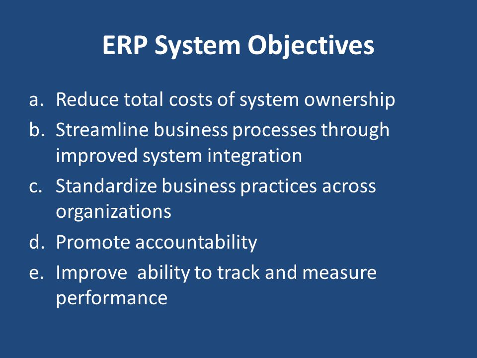 ERP System Objectives Reduce total costs of system ownership