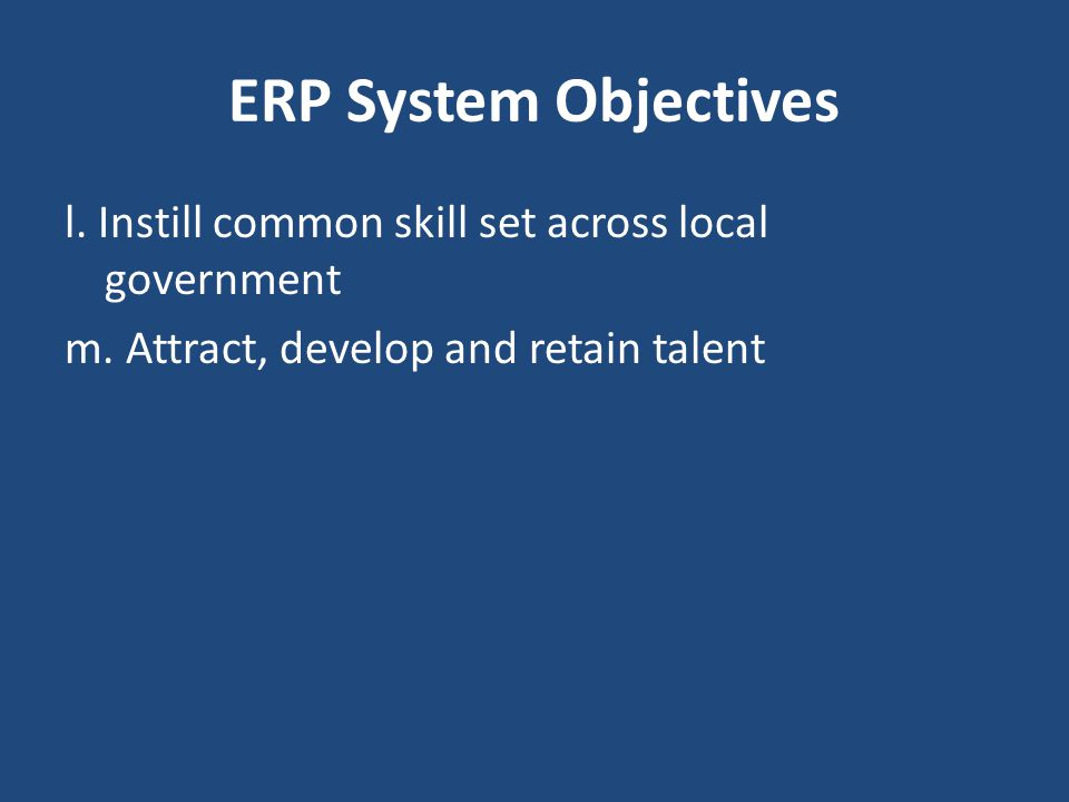 ERP System Objectives l. Instill common skill set across local government m.