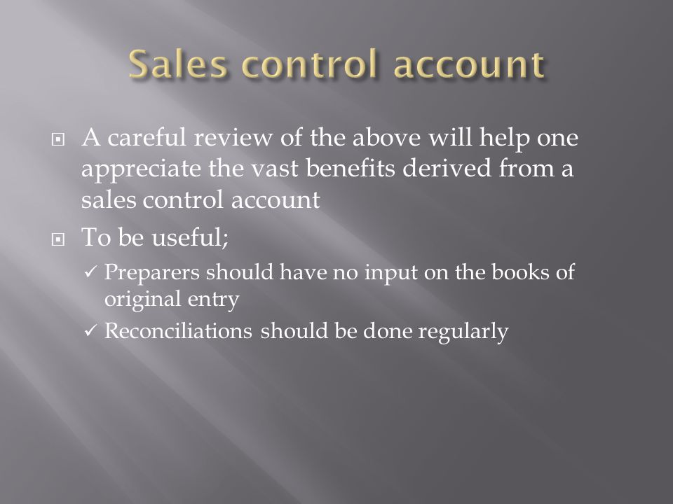 Sales control account A careful review of the above will help one appreciate the vast benefits derived from a sales control account.
