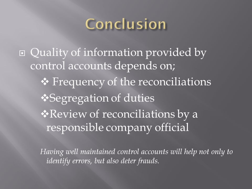 Conclusion Quality of information provided by control accounts depends on; Frequency of the reconciliations.
