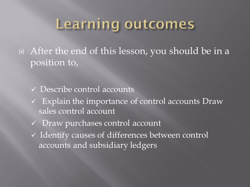 Learning outcomes After the end of this lesson, you should be in a position to, Describe control accounts.