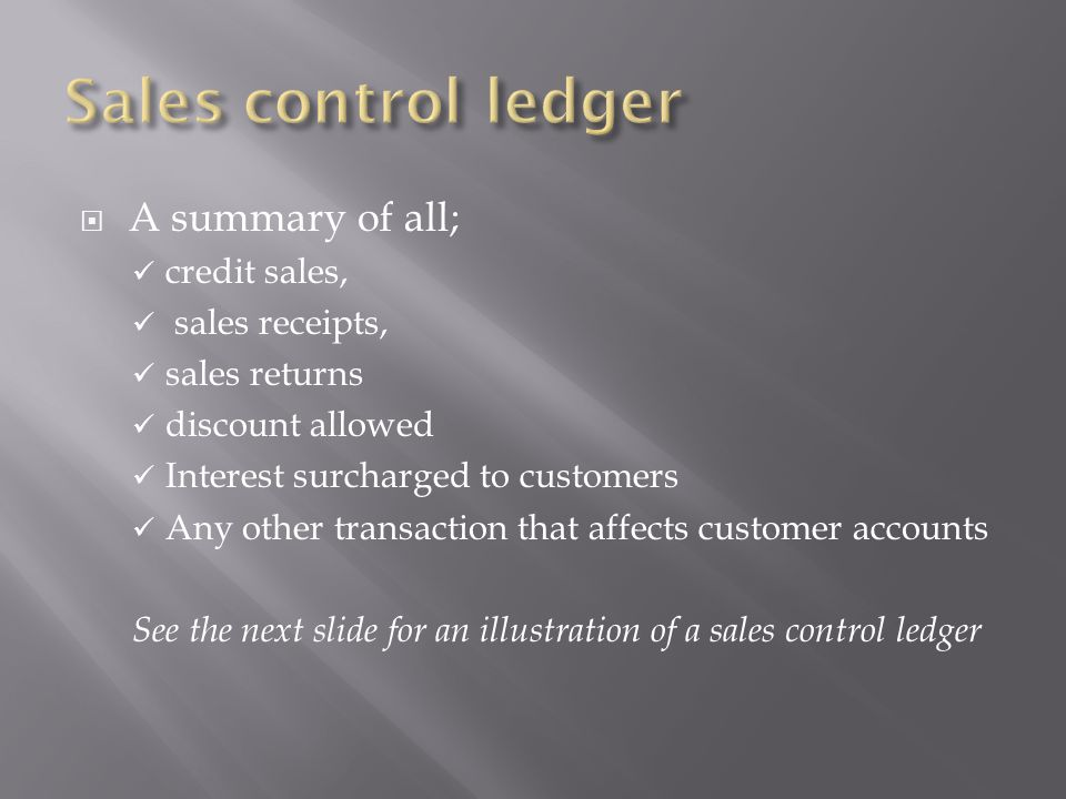 Sales control ledger A summary of all; credit sales, sales receipts,