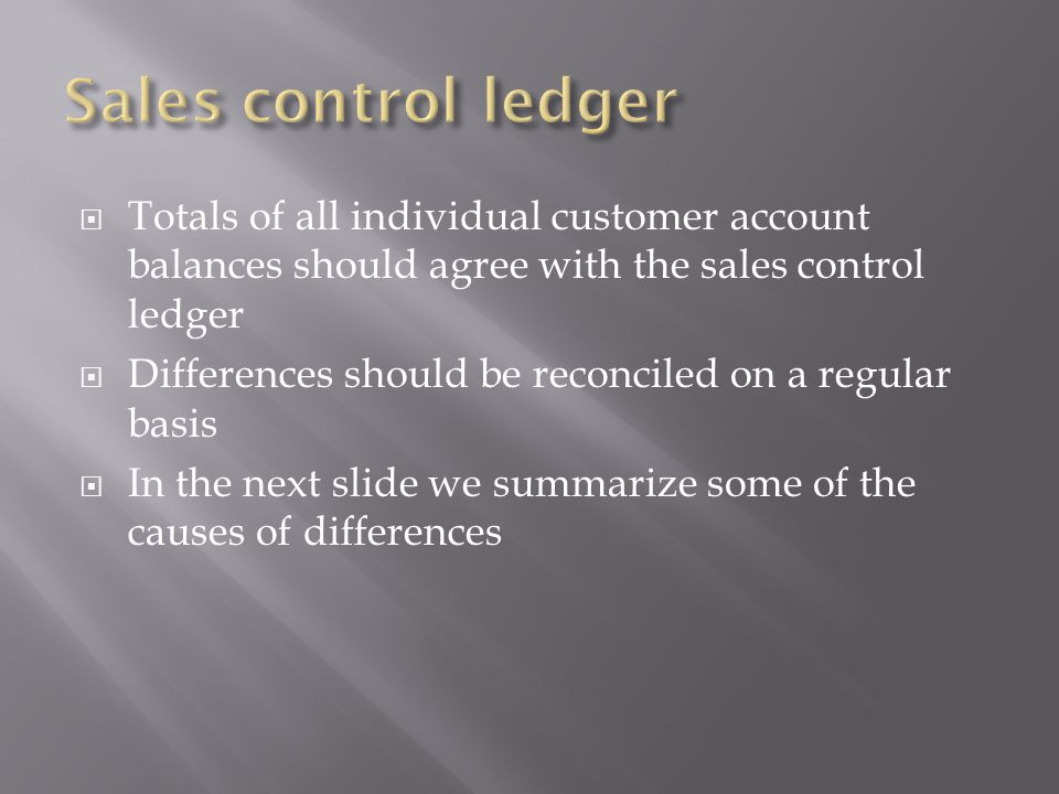 Sales control ledger Totals of all individual customer account balances should agree with the sales control ledger.