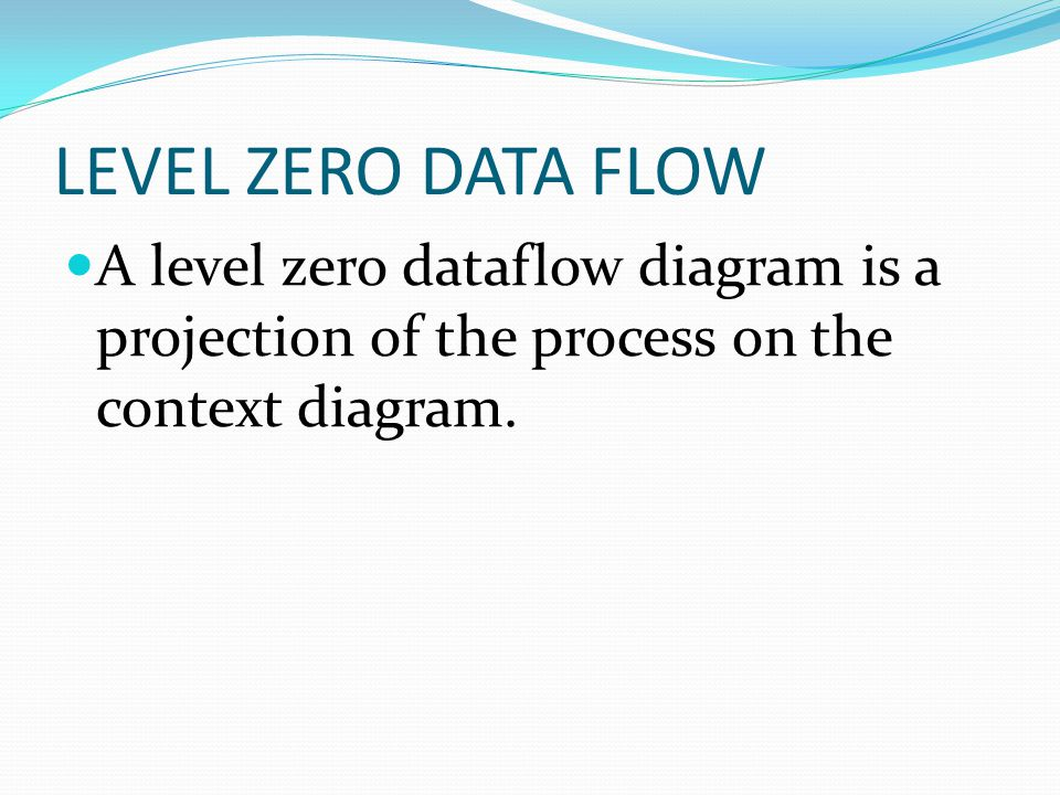 LEVEL ZERO DATA FLOW A level zero dataflow diagram is a projection of the process on the context diagram.
