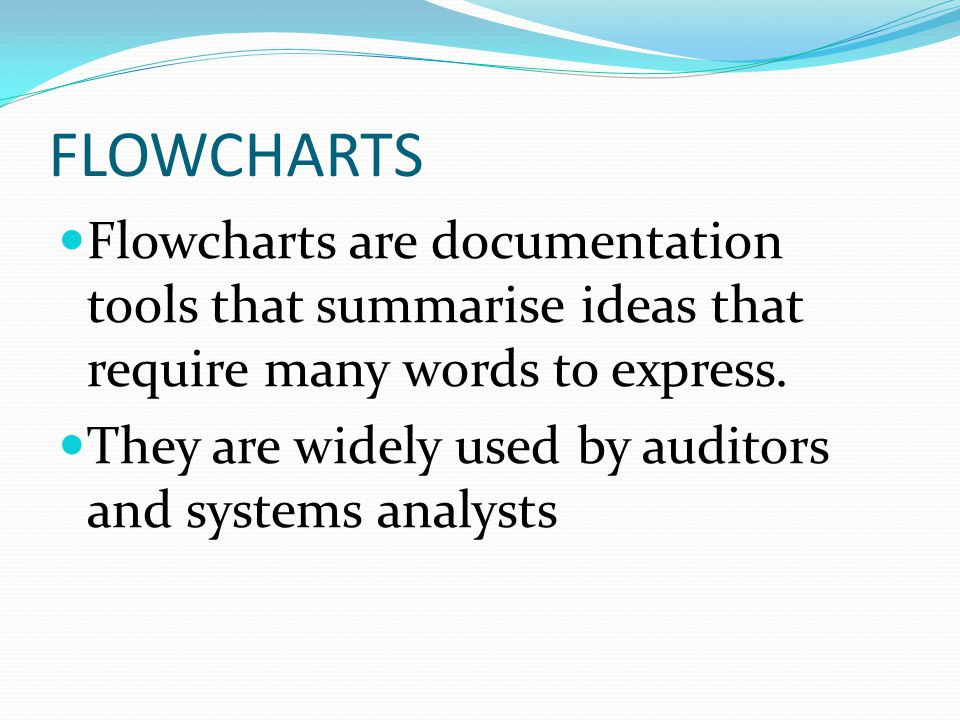 FLOWCHARTS Flowcharts are documentation tools that summarise ideas that require many words to express.