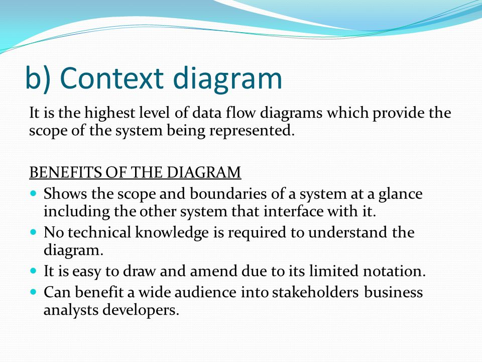 b) Context diagram It is the highest level of data flow diagrams which provide the scope of the system being represented.