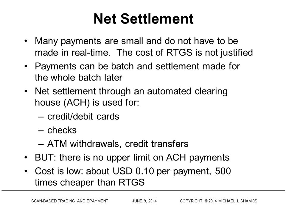 Net Settlement Many payments are small and do not have to be made in real-time. The cost of RTGS is not justified.