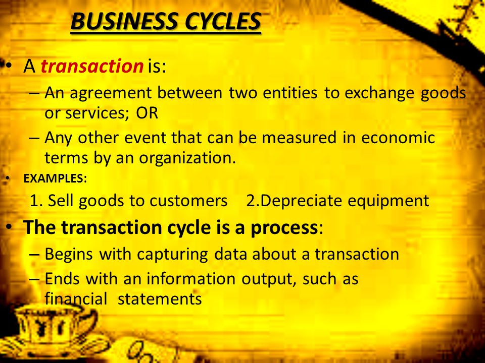 BUSINESS CYCLES A transaction is: The transaction cycle is a process: